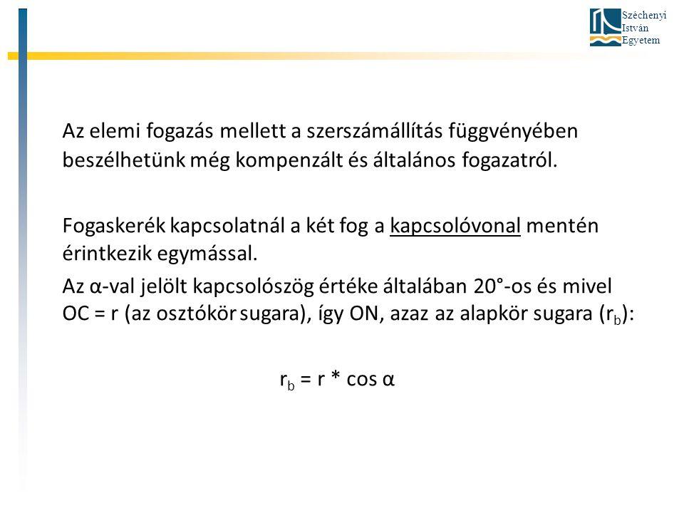 Széchenyi István Egyetem Az elemi fogazás mellett a szerszámállítás függvényében beszélhetünk még kompenzált és általános fogazatról. Fogaskerék kapcs