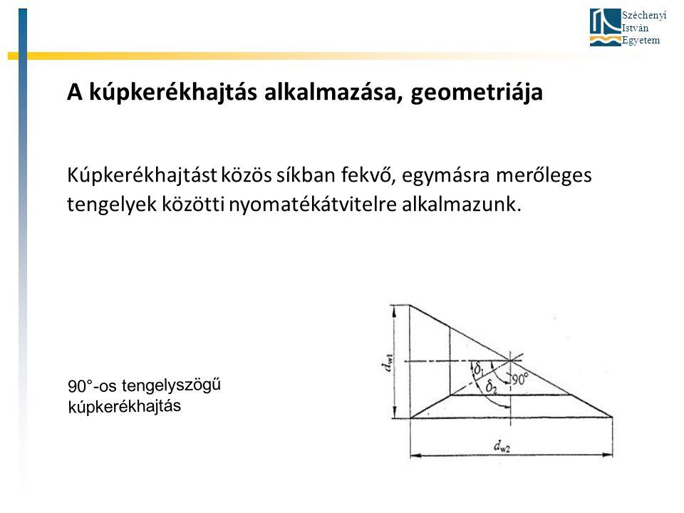 Széchenyi István Egyetem A kúpkerékhajtás alkalmazása, geometriája Kúpkerékhajtást közös síkban fekvő, egymásra merőleges tengelyek közötti nyomatékát