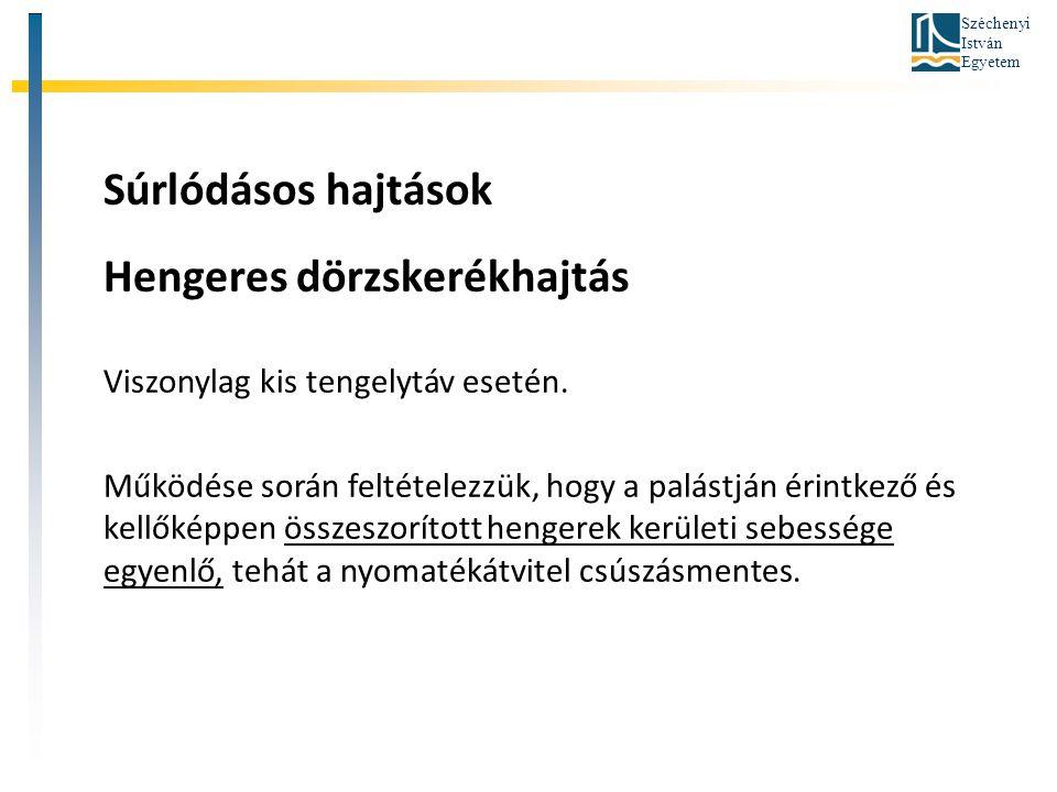 Széchenyi István Egyetem Súrlódásos hajtások Hengeres dörzskerékhajtás Viszonylag kis tengelytáv esetén. Működése során feltételezzük, hogy a palástjá