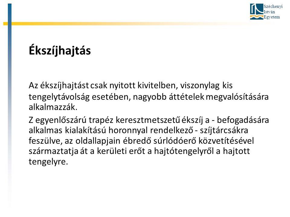 Széchenyi István Egyetem Ékszíjhajtás Az ékszíjhajtást csak nyitott kivitelben, viszonylag kis tengelytávolság esetében, nagyobb áttételek megvalósítá
