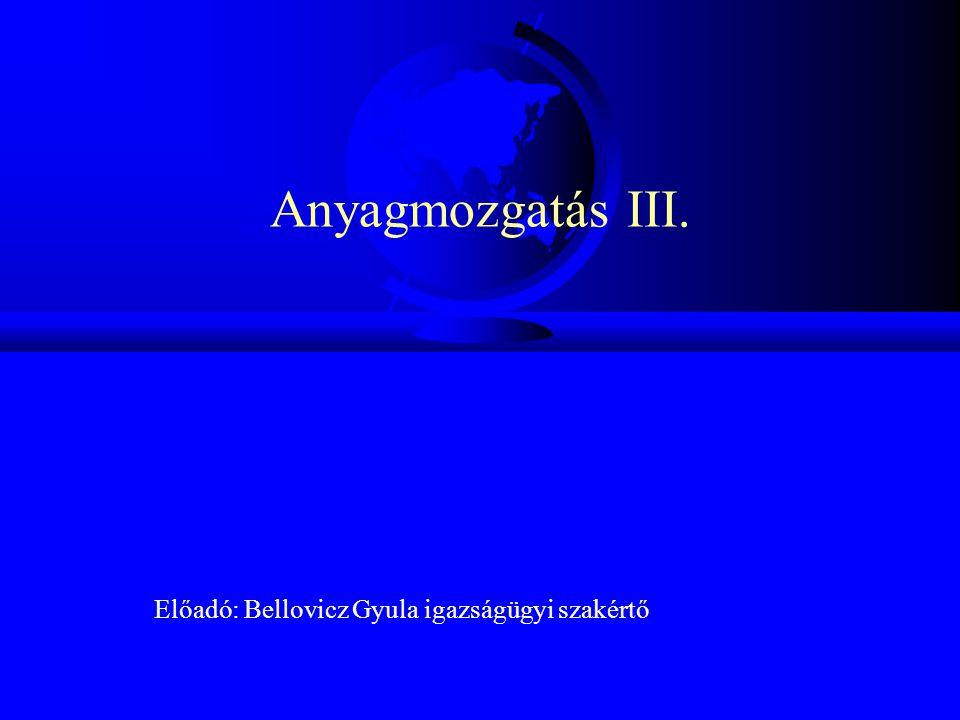 Anyagmozgatás III. Előadó: Bellovicz Gyula igazságügyi szakértő