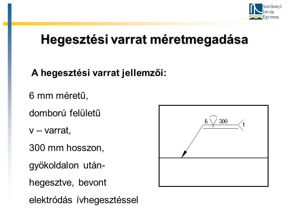 Széchenyi István Egyetem Hegesztési varrat méretmegadása A hegesztési varrat jellemzői: 6 mm méretű, domború felületű v – varrat, 300 mm hosszon, gyök