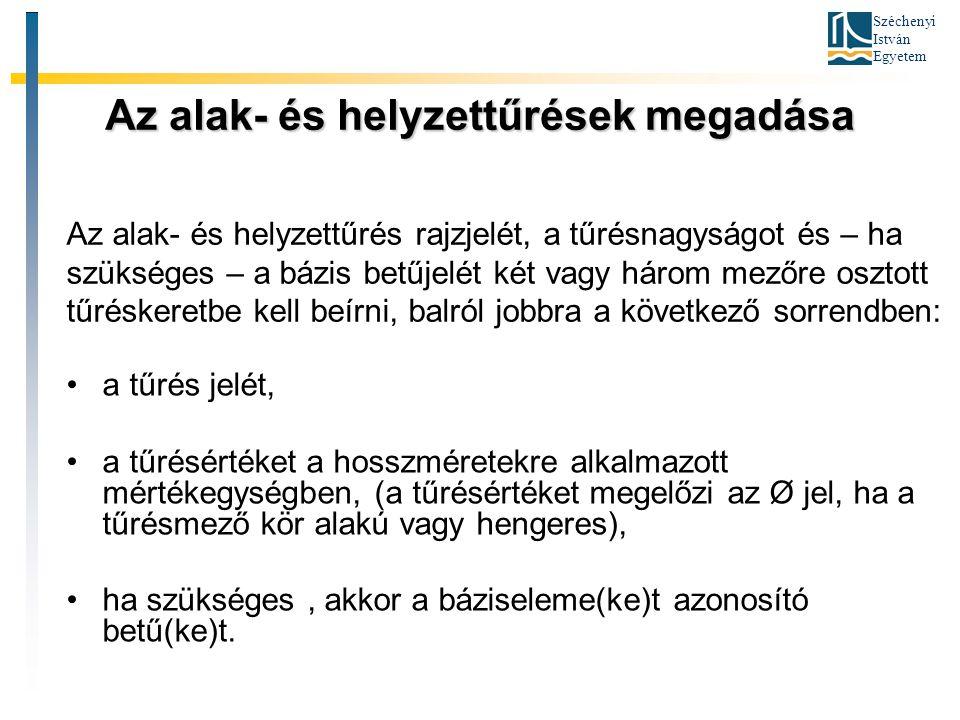 Széchenyi István Egyetem Az alak- és helyzettűrések megadása a tűrés jelét, a tűrésértéket a hosszméretekre alkalmazott mértékegységben, (a tűrésérték