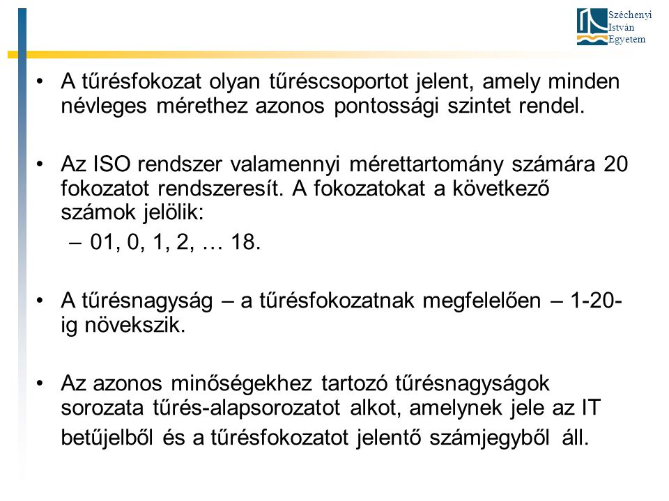 Széchenyi István Egyetem A tűrésfokozat olyan tűréscsoportot jelent, amely minden névleges mérethez azonos pontossági szintet rendel. Az ISO rendszer