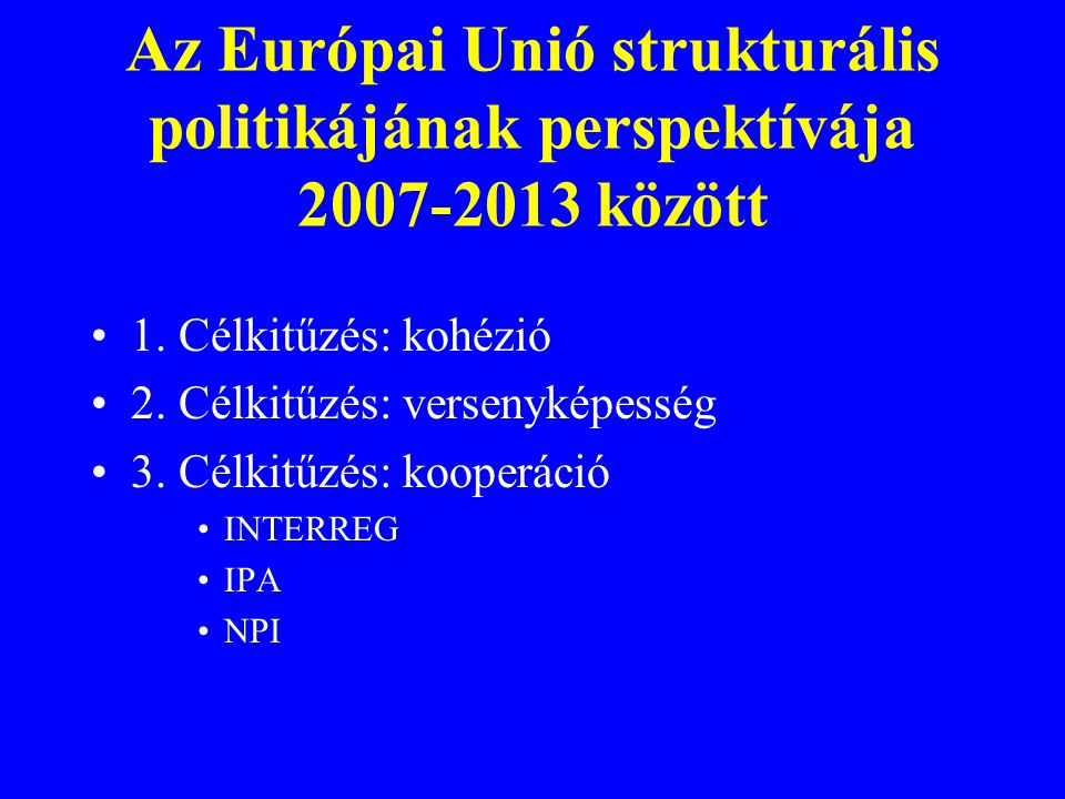 1. Célkitűzés: kohézió 2. Célkitűzés: versenyképesség 3. Célkitűzés: kooperáció INTERREG IPA NPI Az Európai Unió strukturális politikájának perspektív