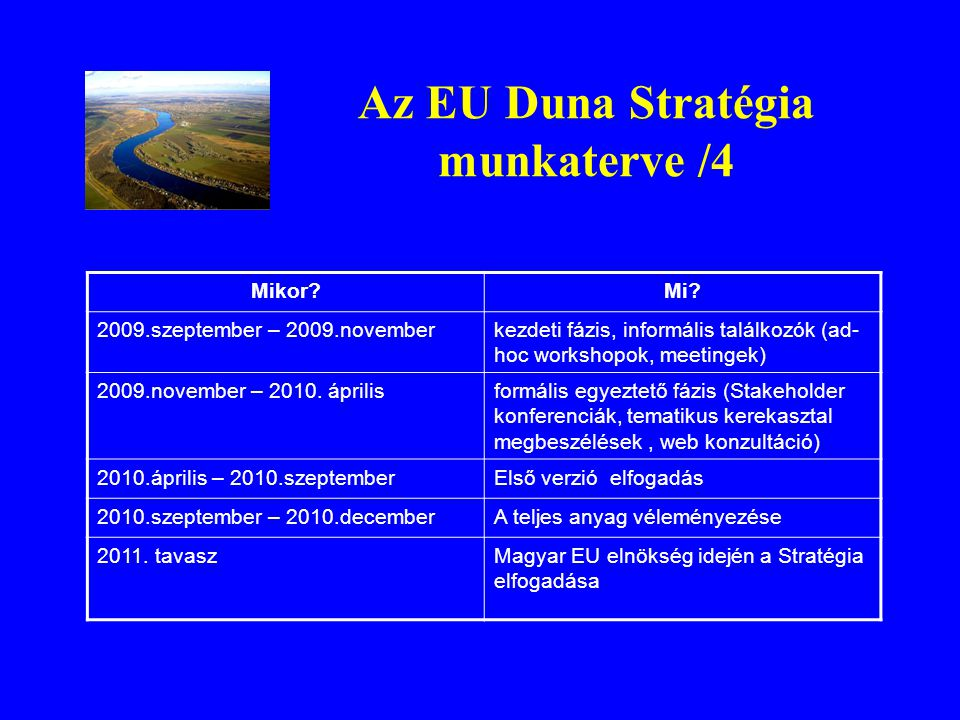 Az EU Duna Stratégia munkaterve /4 Mikor?Mi? 2009.szeptember – 2009.novemberkezdeti fázis, informális találkozók (ad- hoc workshopok, meetingek) 2009.