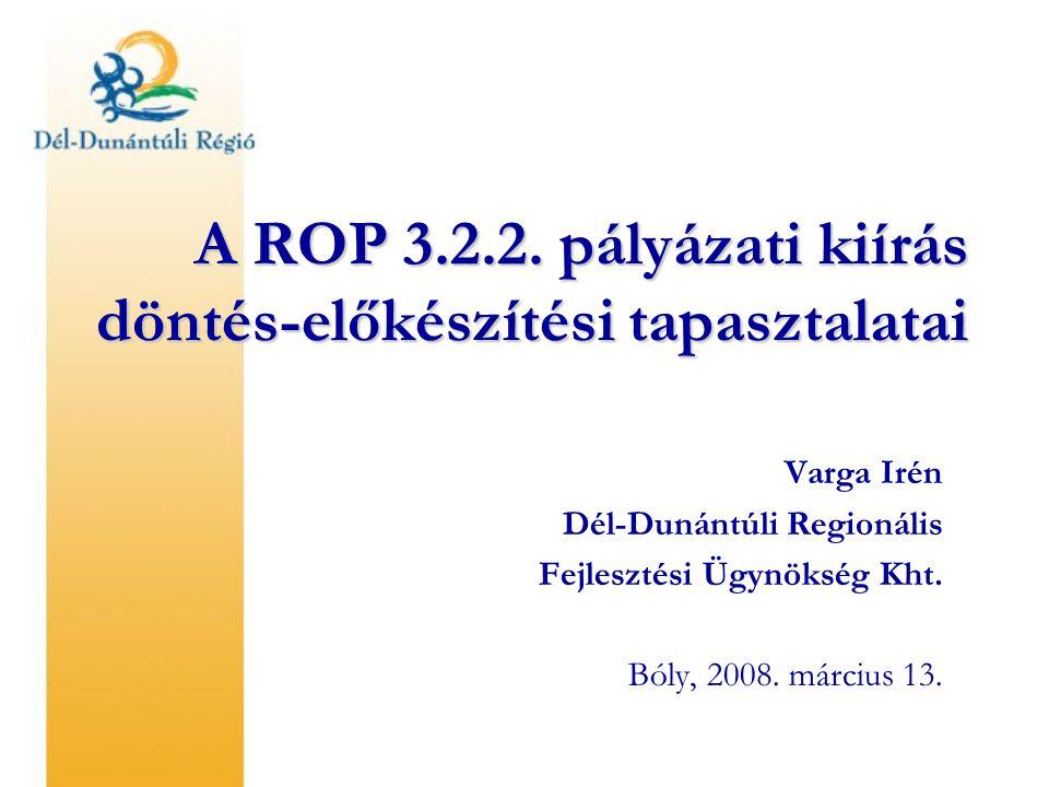A ROP 3.2.2. pályázati kiírás döntés-előkészítési tapasztalatai Varga Irén Dél-Dunántúli Regionális Fejlesztési Ügynökség Kht. Bóly, 2008. március 13.