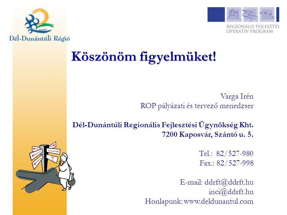 Köszönöm figyelmüket! Varga Irén ROP pályázati és tervező menedzser Dél-Dunántúli Regionális Fejlesztési Ügynökség Kht. 7200 Kaposvár, Szántó u. 5. Te