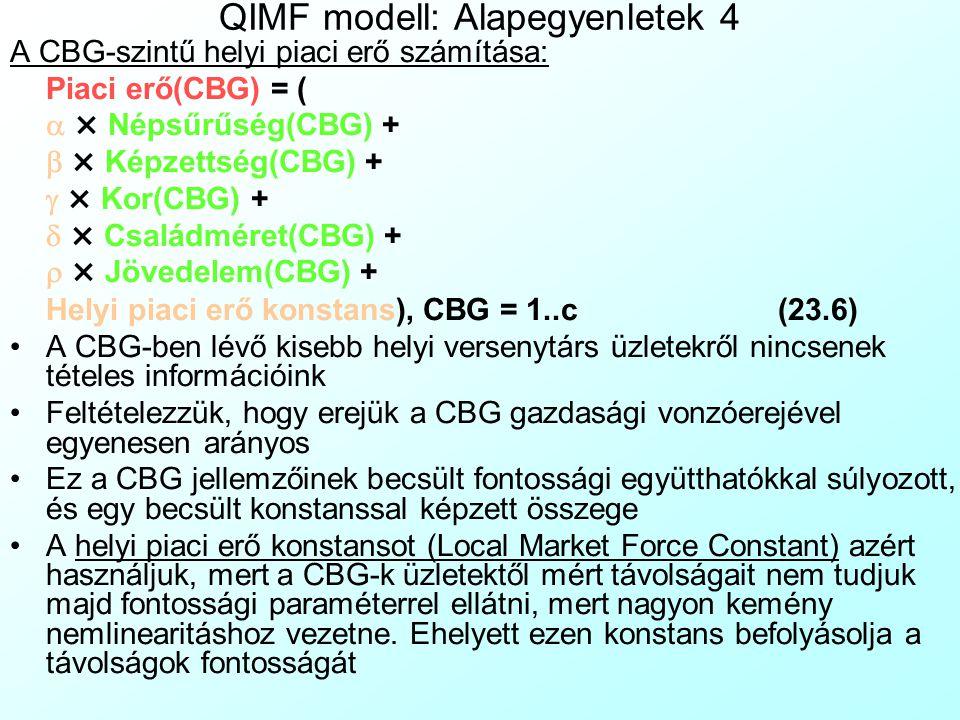 QIMF modell: Alapegyenletek 3 A CBG-szintű piaci részesedés számítása: Piaci részesedés(CBG) = (23.5)  Üzlet (Piaci erő(Üzlet, CBG))  POS (Piaci erő(POS, CBG)) + Piaci erő(CBG) CBG = 1..c A mi láncunk üzleteinek adott CBG-ben jelenlévő piaci erejét Elosztjuk az összes ismert versenytárs lánc CBG-ben jelenlévő piaci erejével Plusz az adott CBG-ben jelenlevő helyi kis versenytárs üzletek erejével A piaci erők aránya megfelel a piaci részesedésnek
