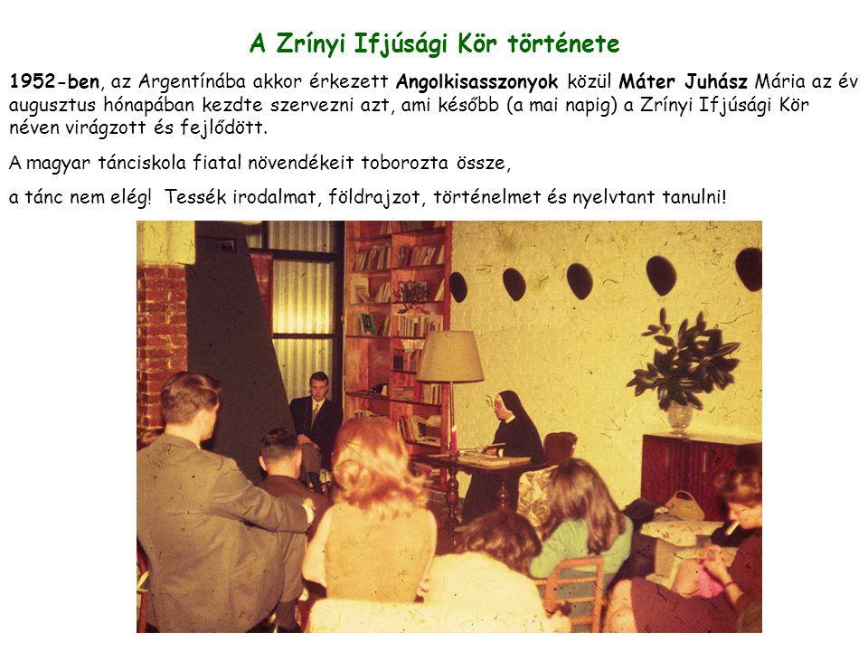A Zrínyi Ifjúsági Kör története 1952-ben, az Argentínába akkor érkezett Angolkisasszonyok közül Máter Juhász Mária az év augusztus hónapában kezdte szervezni azt, ami később (a mai napig) a Zrínyi Ifjúsági Kör néven virágzott és fejlődött.