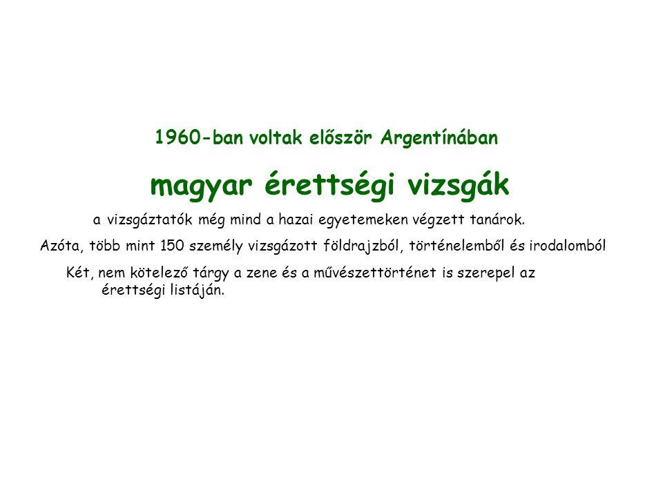 1960-ban voltak először Argentínában magyar érettségi vizsgák a vizsgáztatók még mind a hazai egyetemeken végzett tanárok. Azóta, több mint 150 személ