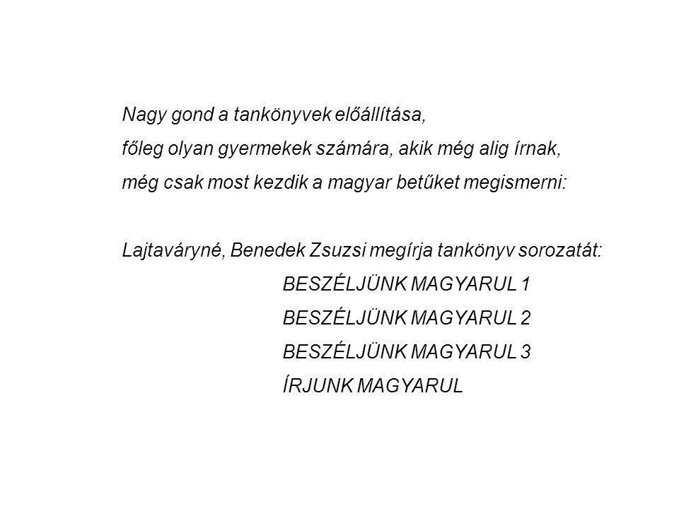Nagy gond a tankönyvek előállítása, főleg olyan gyermekek számára, akik még alig írnak, még csak most kezdik a magyar betűket megismerni: Lajtaváryné, Benedek Zsuzsi megírja tankönyv sorozatát: BESZÉLJÜNK MAGYARUL 1 BESZÉLJÜNK MAGYARUL 2 BESZÉLJÜNK MAGYARUL 3 ÍRJUNK MAGYARUL