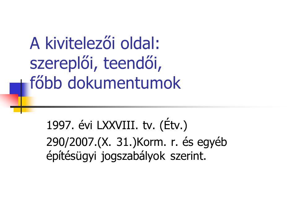 A kivitelezői oldal: szereplői, teendői, főbb dokumentumok 1997. évi LXXVIII. tv. (Étv.) 290/2007.(X. 31.)Korm. r. és egyéb építésügyi jogszabályok sz