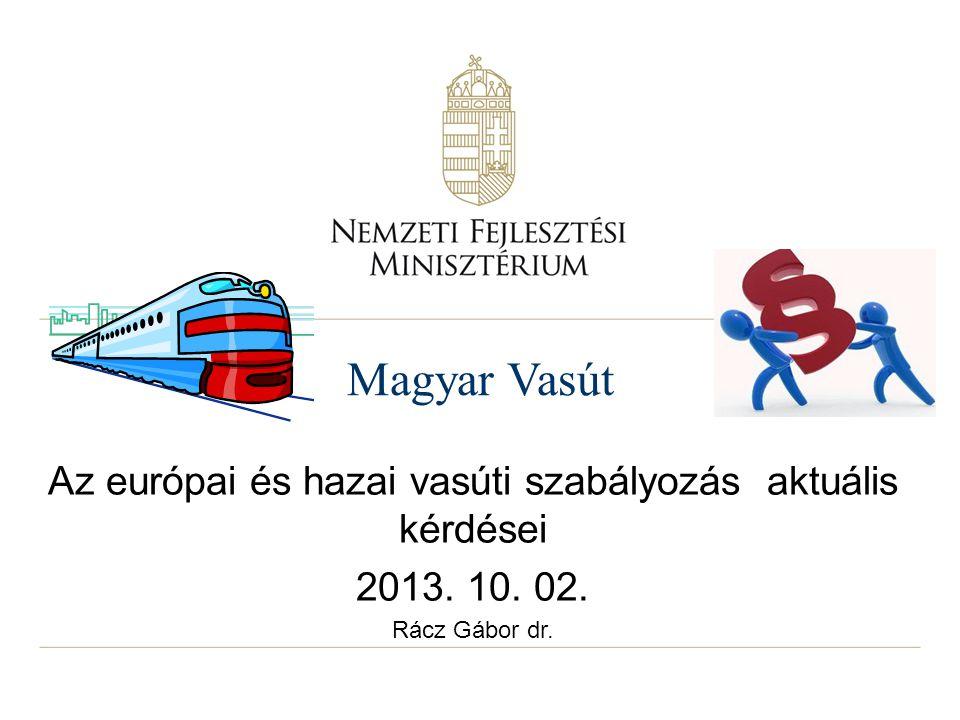 Magyar Vasút Az európai és hazai vasúti szabályozás aktuális kérdései 2013. 10. 02. Rácz Gábor dr.