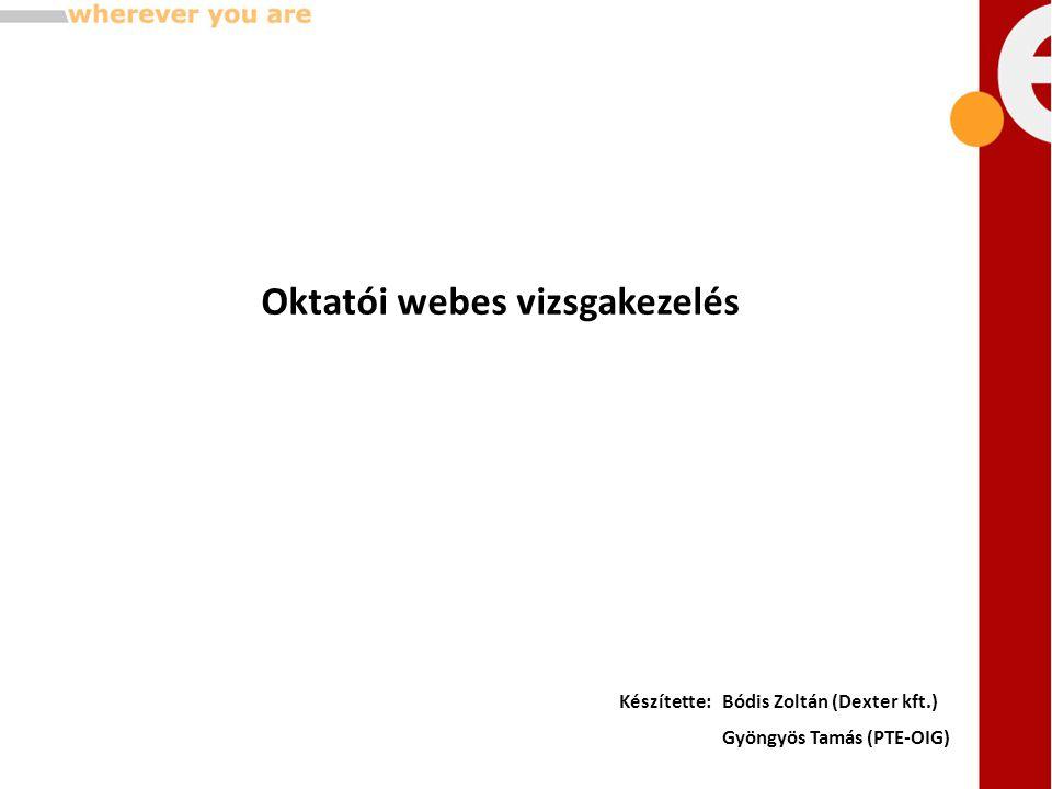 Oktatói webes vizsgakezelés Készítette:Bódis Zoltán (Dexter kft.) Gyöngyös Tamás (PTE-OIG)