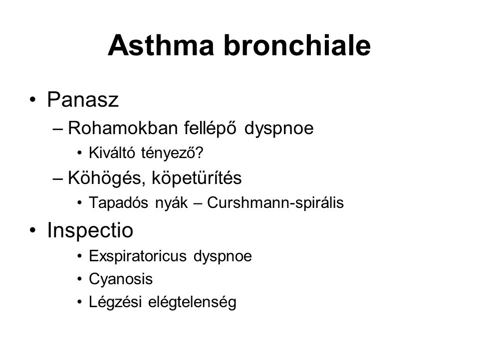 Asthma bronchiale Panasz –Rohamokban fellépő dyspnoe Kiváltó tényező? –Köhögés, köpetürítés Tapadós nyák – Curshmann-spirális Inspectio Exspiratoricus