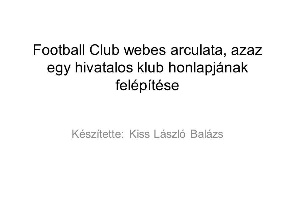 Football Club webes arculata, azaz egy hivatalos klub honlapjának felépítése Készítette: Kiss László Balázs