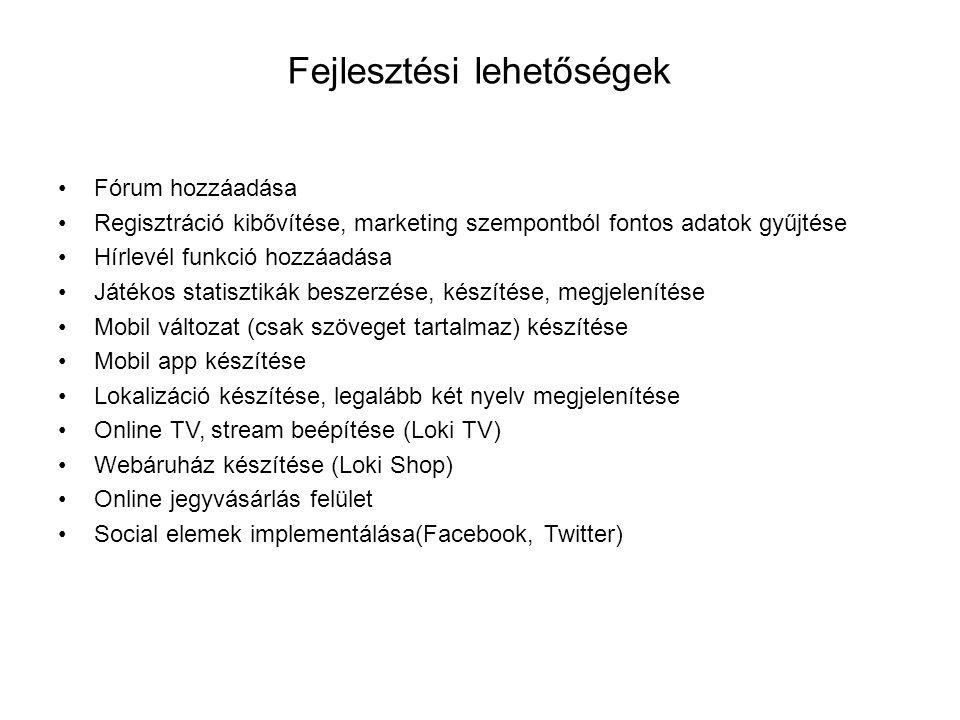 Fejlesztési lehetőségek Fórum hozzáadása Regisztráció kibővítése, marketing szempontból fontos adatok gyűjtése Hírlevél funkció hozzáadása Játékos statisztikák beszerzése, készítése, megjelenítése Mobil változat (csak szöveget tartalmaz) készítése Mobil app készítése Lokalizáció készítése, legalább két nyelv megjelenítése Online TV, stream beépítése (Loki TV) Webáruház készítése (Loki Shop) Online jegyvásárlás felület Social elemek implementálása(Facebook, Twitter)