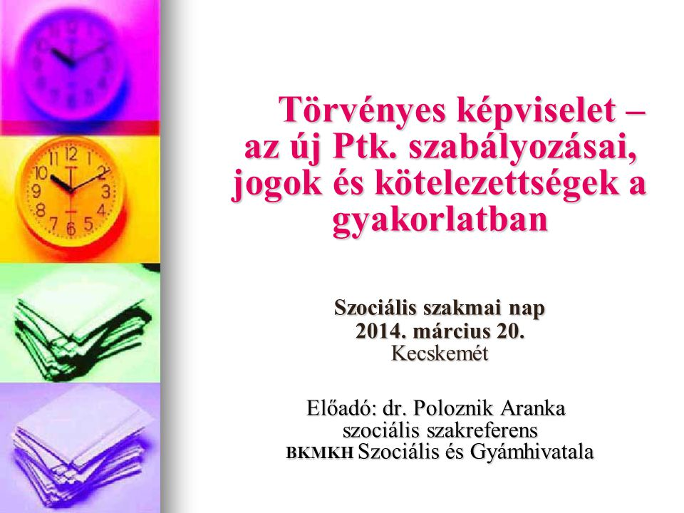 Törvényes képviselet – az új Ptk. szabályozásai, jogok és kötelezettségek a gyakorlatban Szociális szakmai nap 2014. március 20. Kecskemét Előadó: dr.
