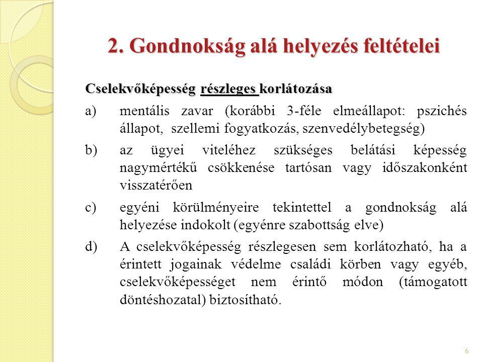 7 Cselekvőképesség teljes korlátozása a)mentális zavar b)az ügyei viteléhez szükséges belátási képesség tartós vagy teljes körű hiánya c)egyéni körülményeire tekintettel a gondnokság alá helyezése indokolt (egyénre szabottság elve) d)az érintett jogainak védelme szempontjából más kevésbé korlátozó eszköz hiánya (szükségesség, arányosság, fokozatosság elve).