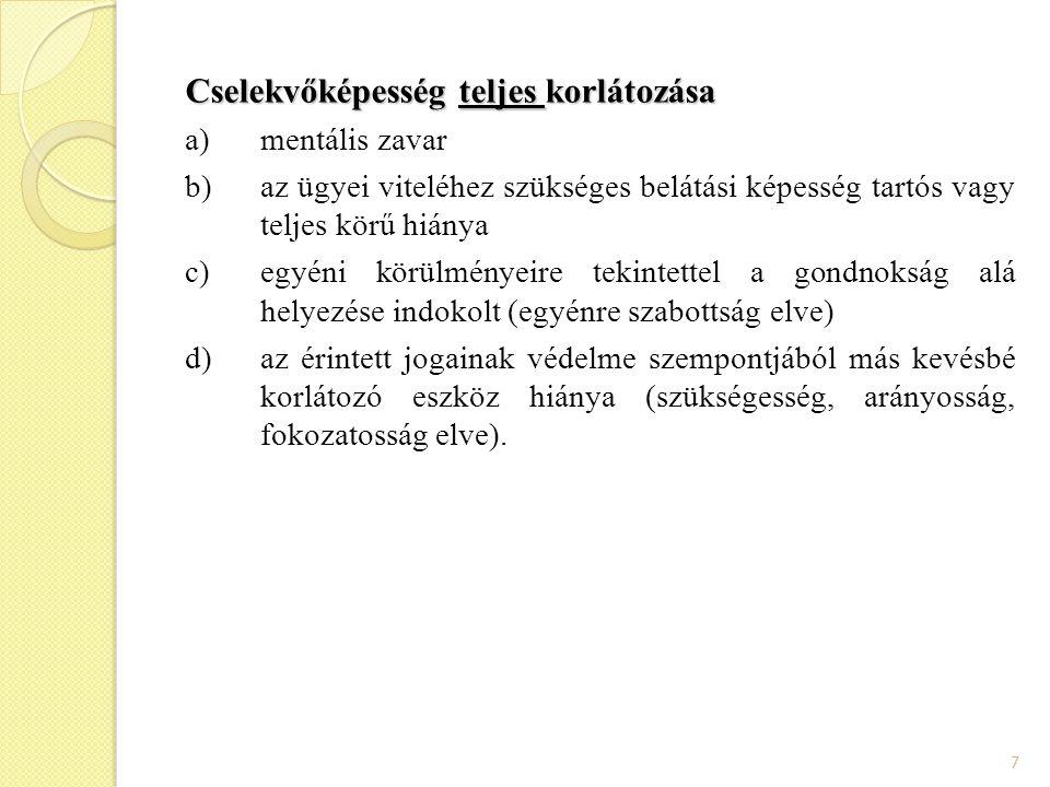 7 Cselekvőképesség teljes korlátozása a)mentális zavar b)az ügyei viteléhez szükséges belátási képesség tartós vagy teljes körű hiánya c)egyéni körülm