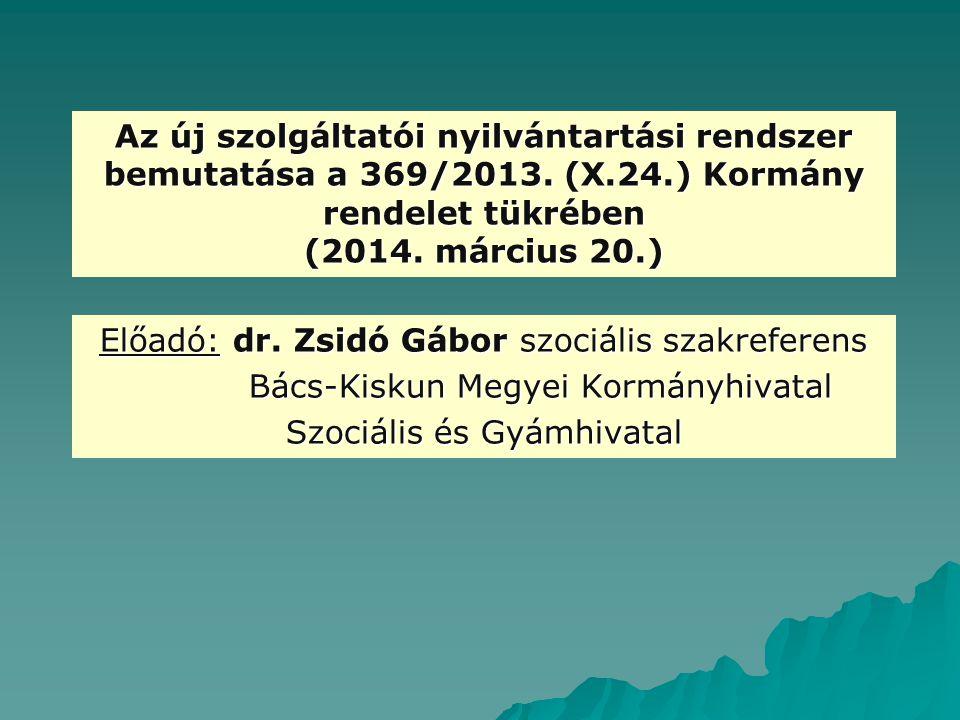 Az új szolgáltatói nyilvántartási rendszer bemutatása a 369/2013. (X.24.) Kormány rendelet tükrében (2014. március 20.) Előadó: dr. Zsidó Gábor szociá