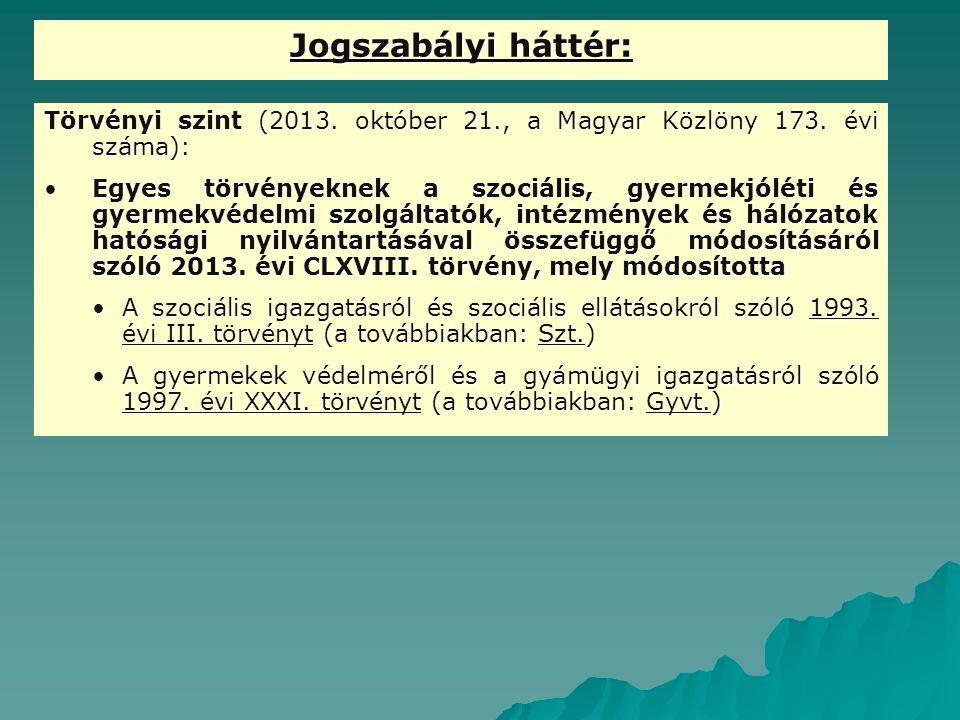 Jogszabályi háttér: Törvényi szint (2013. október 21., a Magyar Közlöny 173. évi száma): Egyes törvényeknek a szociális, gyermekjóléti és gyermekvédel