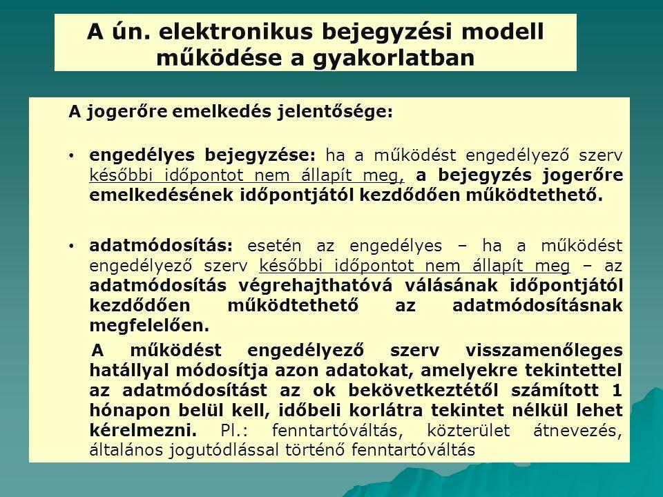 A ún. elektronikus bejegyzési modell működése a gyakorlatban A jogerőre emelkedés jelentősége: engedélyes bejegyzése: ha a működést engedélyező szerv