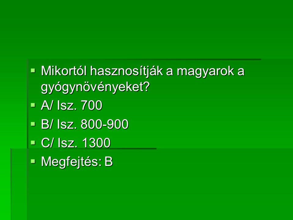 MMMMikortól hasznosítják a magyarok a gyógynövényeket? AAAA/ Isz. 700 BBBB/ Isz. 800-900 CCCC/ Isz. 1300 MMMMegfejtés: B