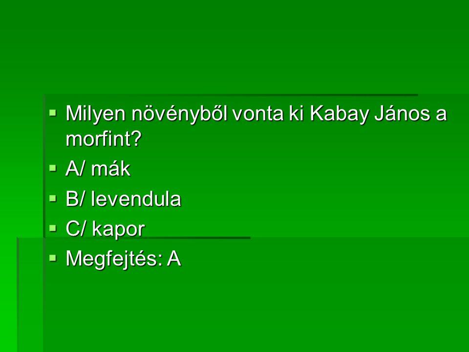 MMMMilyen növényből vonta ki Kabay János a morfint? AAAA/ mák BBBB/ levendula CCCC/ kapor MMMMegfejtés: A