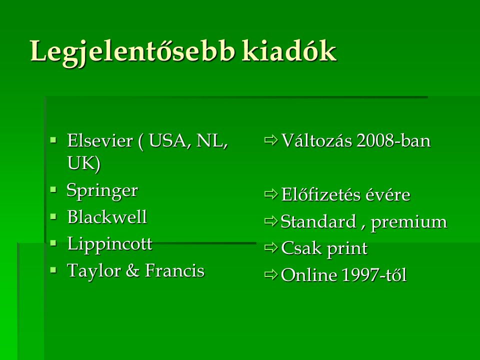 Legjelentősebb kiadók  Elsevier ( USA, NL, UK)  Springer  Blackwell  Lippincott  Taylor & Francis  Változás 2008-ban  Előfizetés évére  Standard, premium  Csak print  Online 1997-től