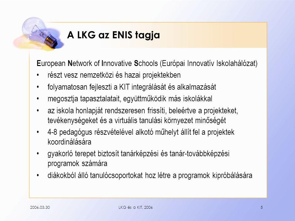 2006.03.30LKG és a KIT, 20065 A LKG az ENIS tagja E uropean N etwork of I nnovative S chools (Európai Innovatív Iskolahálózat) részt vesz nemzetközi és hazai projektekben folyamatosan fejleszti a KIT integrálását és alkalmazását megosztja tapasztalatait, együttműködik más iskolákkal az iskola honlapját rendszeresen frissíti, beleértve a projekteket, tevékenységeket és a virtuális tanulási környezet minőségét 4-8 pedagógus részvételével alkotó műhelyt állít fel a projektek koordinálására gyakorló terepet biztosít tanárképzési és tanár-továbbképzési programok számára diákokból álló tanulócsoportokat hoz létre a programok kipróbálására