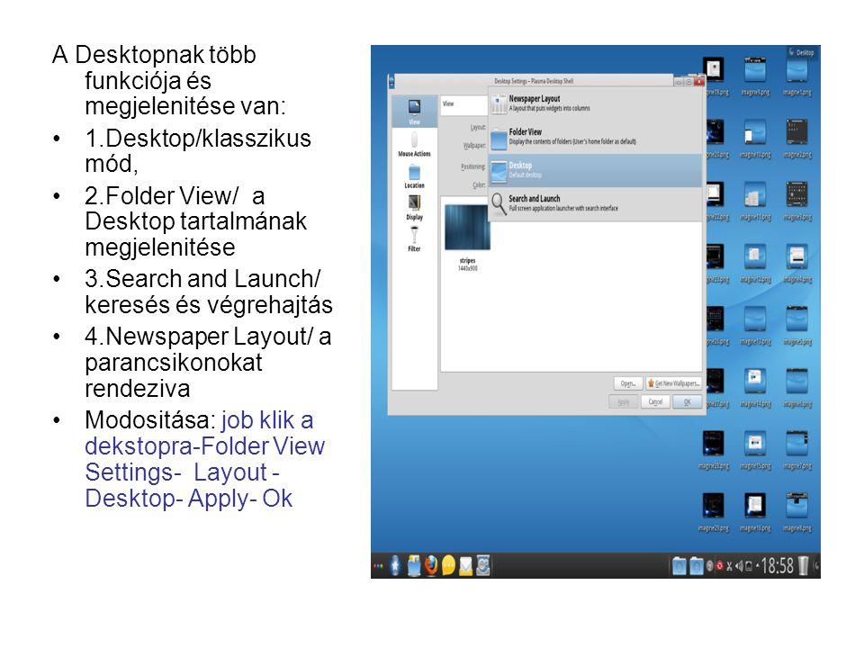 A Desktopnak több funkciója és megjelenitése van: 1.Desktop/klasszikus mód, 2.Folder View/ a Desktop tartalmának megjelenitése 3.Search and Launch/ keresés és végrehajtás 4.Newspaper Layout/ a parancsikonokat rendeziva Modositása: job klik a dekstopra-Folder View Settings- Layout - Desktop- Apply- Ok