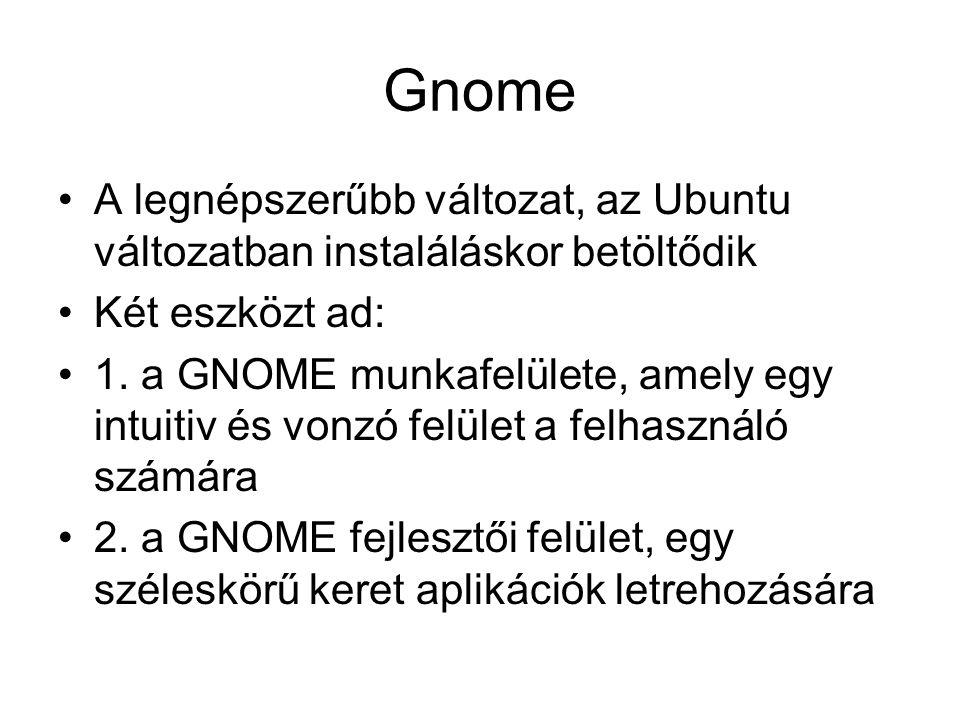 Gnome A legnépszerűbb változat, az Ubuntu változatban instaláláskor betöltődik Két eszközt ad: 1.