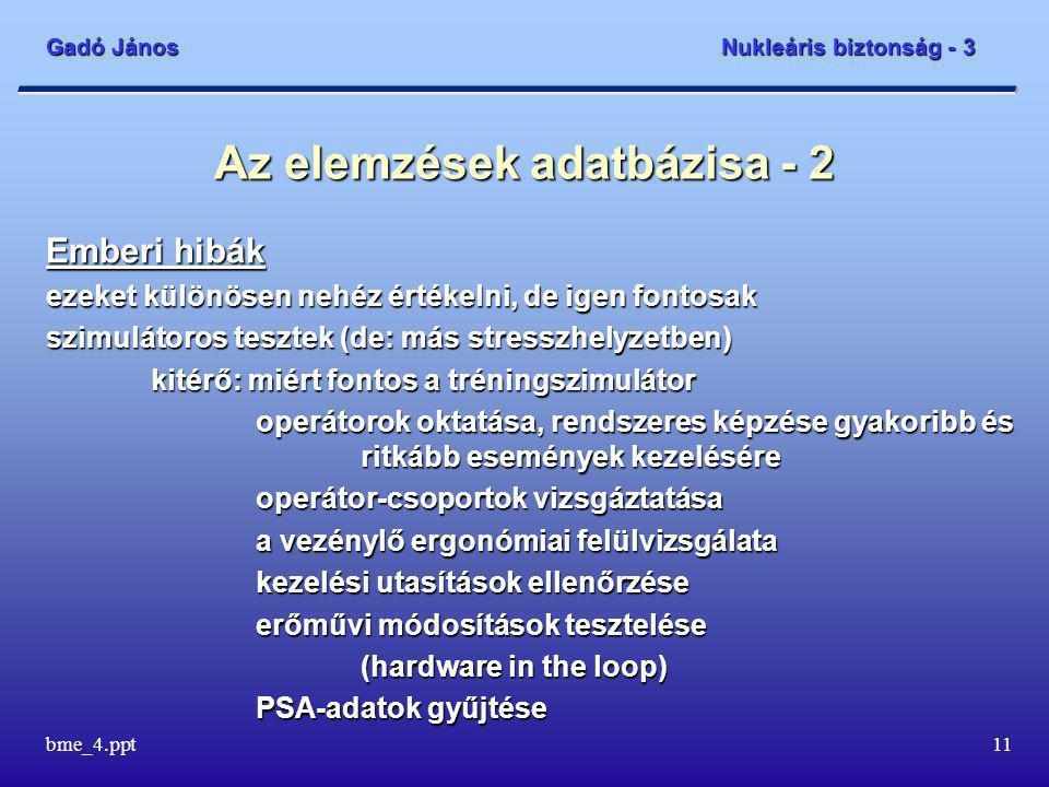 Gadó János Nukleáris biztonság - 3 bme_4.ppt11 Az elemzések adatbázisa - 2 Emberi hibák ezeket különösen nehéz értékelni, de igen fontosak szimulátoros tesztek (de: más stresszhelyzetben) kitérő: miért fontos a tréningszimulátor operátorok oktatása, rendszeres képzése gyakoribb és ritkább események kezelésére operátor-csoportok vizsgáztatása a vezénylő ergonómiai felülvizsgálata kezelési utasítások ellenőrzése erőművi módosítások tesztelése (hardware in the loop) PSA-adatok gyűjtése