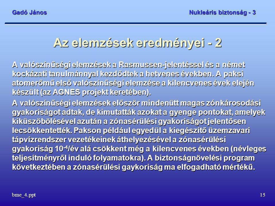 Gadó János Nukleáris biztonság - 3 bme_4.ppt15 Az elemzések eredményei - 2 A valószínűségi elemzések a Rasmussen-jelentéssel és a német kockázati tanulmánnyal kezdődtek a hetvenes években.