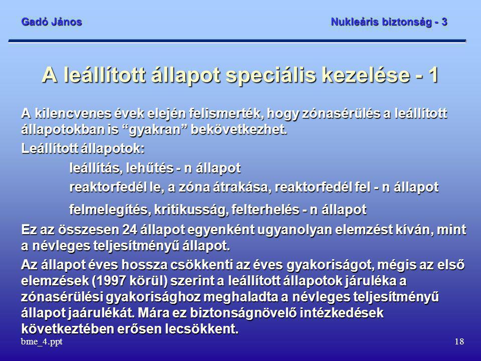 Gadó János Nukleáris biztonság - 3 bme_4.ppt18 A leállított állapot speciális kezelése - 1 A kilencvenes évek elején felismerték, hogy zónasérülés a leállított állapotokban is gyakran bekövetkezhet.