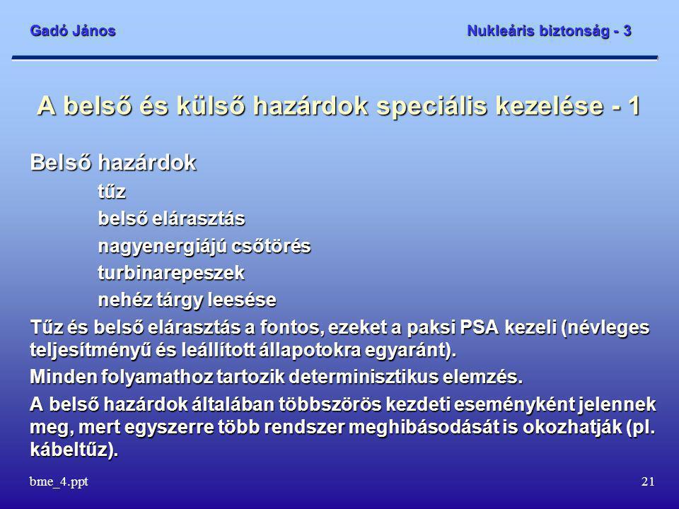 Gadó János Nukleáris biztonság - 3 bme_4.ppt21 A belső és külső hazárdok speciális kezelése - 1 Belső hazárdok tűz belső elárasztás nagyenergiájú csőtörés turbinarepeszek nehéz tárgy leesése Tűz és belső elárasztás a fontos, ezeket a paksi PSA kezeli (névleges teljesítményű és leállított állapotokra egyaránt).