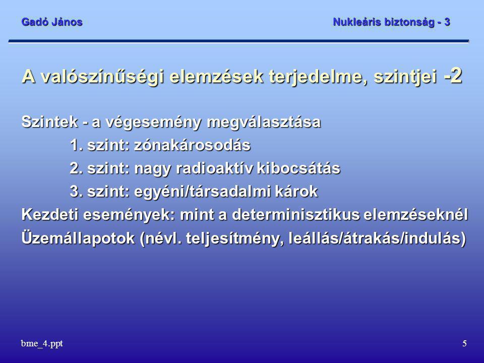 Gadó János Nukleáris biztonság - 3 bme_4.ppt36 Összefoglalás  Beszéltünk a valószínűségi elemzések céljairól, a valószínűségi elemzések terjedelméről és szintjeiről  Az eseményfák és hibafák adják a logikai keretet  Az elemzések adatbázisa igen kiterjedt  Az elemzések eredményei – zónasérülési gyakoriság  A leállított állapot speciális kezelése szükséges  A belső és külső hazárdok speciális kezelése szükséges  Az erőműsérülési állapotok jelentik a PSA-2 elemzések kezdeti eseményeit  Kibocsátási kategóriákat definiáltunk.