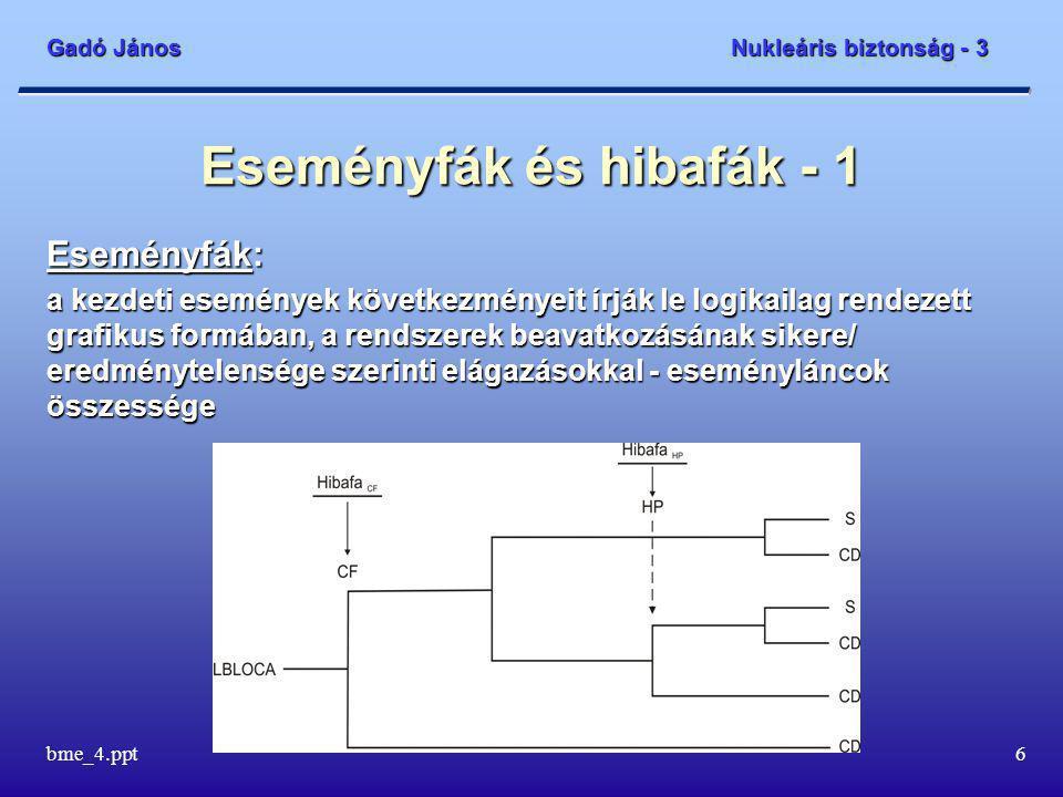 Gadó János Nukleáris biztonság - 3 bme_4.ppt6 Eseményfák és hibafák - 1 Eseményfák: a kezdeti események következményeit írják le logikailag rendezett grafikus formában, a rendszerek beavatkozásának sikere/ eredménytelensége szerinti elágazásokkal - eseményláncok összessége