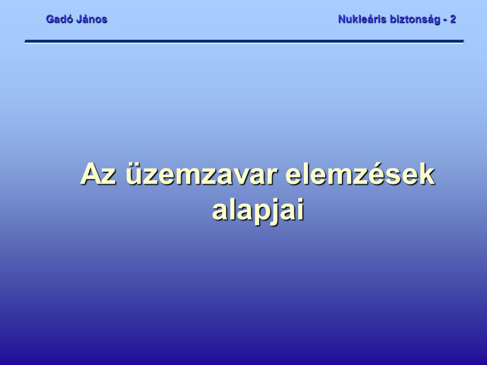 Gadó János Nukleáris biztonság - 2 bme_2.ppt2 Tartalom  A kockázat determinisztikus megközelítése  Kezdeti események  A fizikai gátak  Elfogadási kritériumok  Determinisztikus tervezési elvek