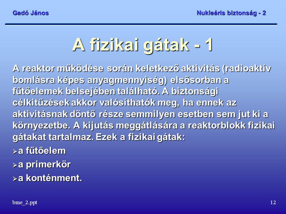 Gadó János Nukleáris biztonság - 2 bme_2.ppt12 A fizikai gátak - 1 A reaktor működése során keletkező aktivitás (radioaktív bomlásra képes anyagmennyiség) elsősorban a fűtőelemek belsejében található.