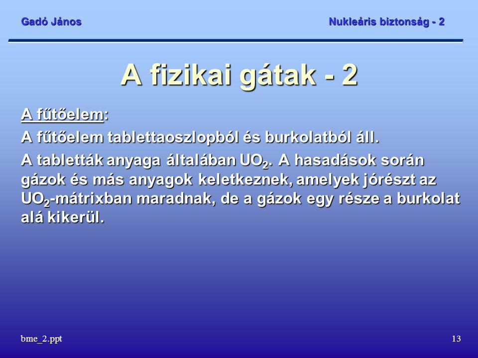 Gadó János Nukleáris biztonság - 2 bme_2.ppt13 A fizikai gátak - 2 A fűtőelem: A fűtőelem tablettaoszlopból és burkolatból áll.