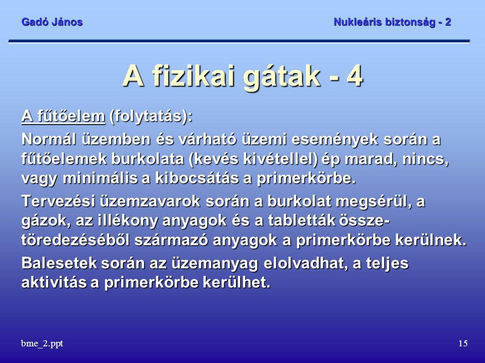 Gadó János Nukleáris biztonság - 2 bme_2.ppt15 A fizikai gátak - 4 A fűtőelem (folytatás): Normál üzemben és várható üzemi események során a fűtőelemek burkolata (kevés kivétellel) ép marad, nincs, vagy minimális a kibocsátás a primerkörbe.