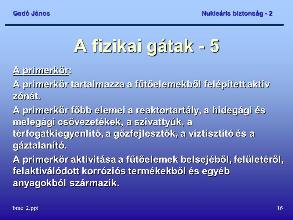 Gadó János Nukleáris biztonság - 2 bme_2.ppt16 A fizikai gátak - 5 A primerkör: A primerkör tartalmazza a fűtőelemekből felépített aktív zónát.