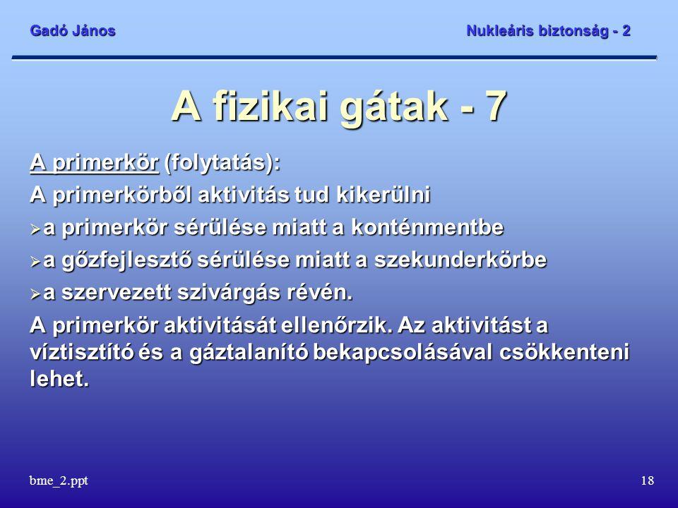 Gadó János Nukleáris biztonság - 2 bme_2.ppt18 A fizikai gátak - 7 A primerkör (folytatás): A primerkörből aktivitás tud kikerülni  a primerkör sérülése miatt a konténmentbe  a gőzfejlesztő sérülése miatt a szekunderkörbe  a szervezett szivárgás révén.