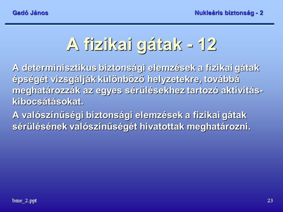 Gadó János Nukleáris biztonság - 2 bme_2.ppt23 A fizikai gátak - 12 A determinisztikus biztonsági elemzések a fizikai gátak épségét vizsgálják különböző helyzetekre, továbbá meghatározzák az egyes sérülésekhez tartozó aktivitás- kibocsátásokat.