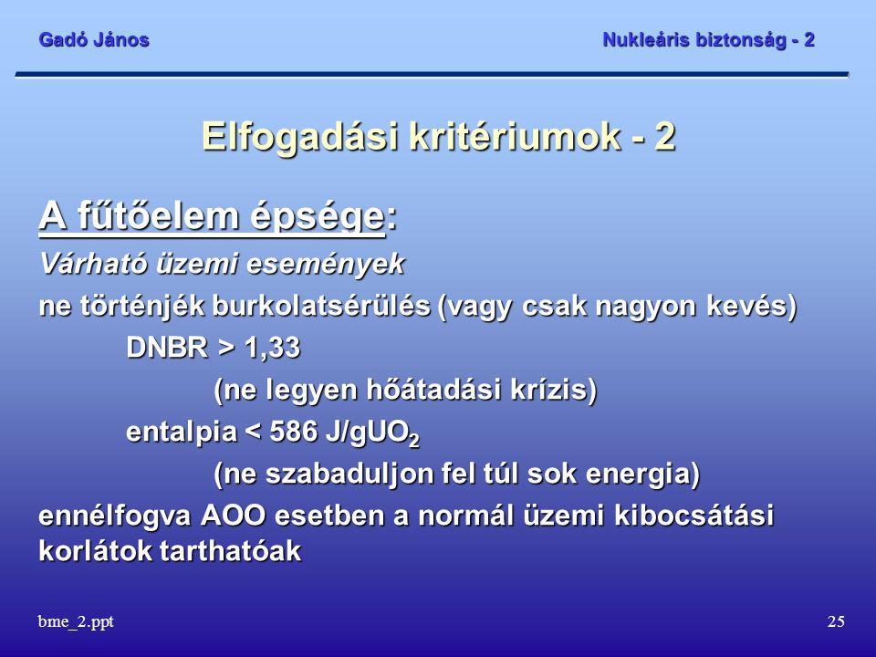 Gadó János Nukleáris biztonság - 2 bme_2.ppt25 Elfogadási kritériumok - 2 A fűtőelem épsége: Várható üzemi események ne történjék burkolatsérülés (vagy csak nagyon kevés) DNBR > 1,33 (ne legyen hőátadási krízis) entalpia < 586 J/gUO 2 (ne szabaduljon fel túl sok energia) ennélfogva AOO esetben a normál üzemi kibocsátási korlátok tarthatóak