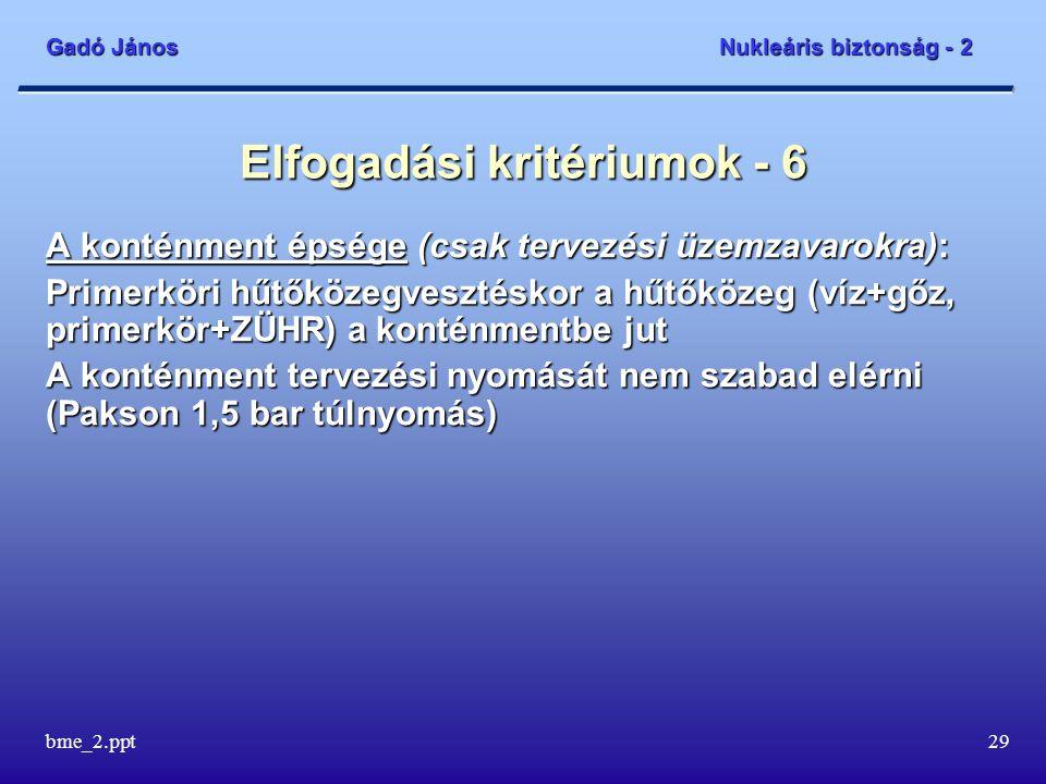 Gadó János Nukleáris biztonság - 2 bme_2.ppt29 Elfogadási kritériumok - 6 A konténment épsége (csak tervezési üzemzavarokra): Primerköri hűtőközegvesztéskor a hűtőközeg (víz+gőz, primerkör+ZÜHR) a konténmentbe jut A konténment tervezési nyomását nem szabad elérni (Pakson 1,5 bar túlnyomás)