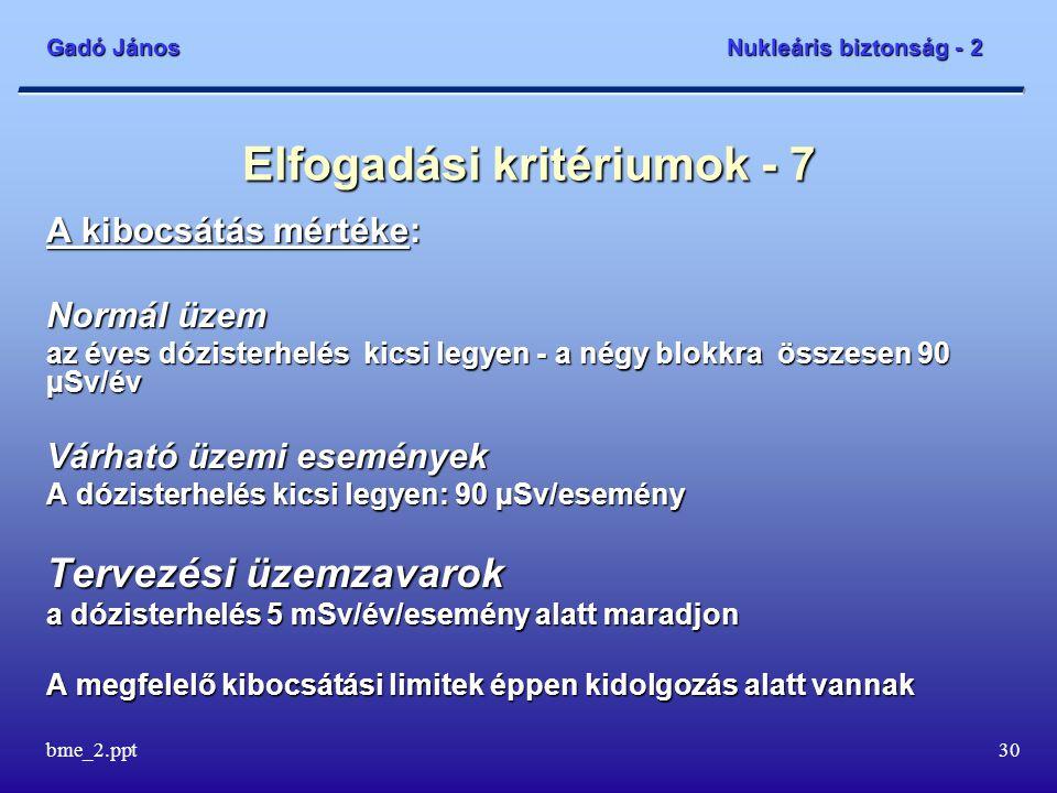 Gadó János Nukleáris biztonság - 2 bme_2.ppt30 Elfogadási kritériumok - 7 A kibocsátás mértéke: Normál üzem az éves dózisterhelés kicsi legyen - a négy blokkra összesen 90 µSv/év Várható üzemi események A dózisterhelés kicsi legyen: 90 µSv/esemény Tervezési üzemzavarok a dózisterhelés 5 mSv/év/esemény alatt maradjon A megfelelő kibocsátási limitek éppen kidolgozás alatt vannak